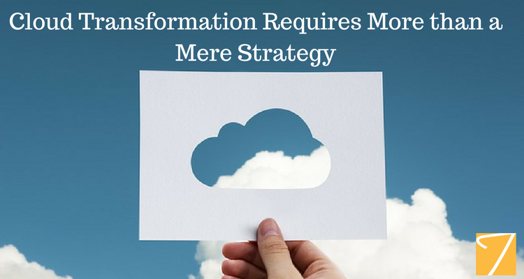 Cloud Transformation Requires More than a Mere Strategy