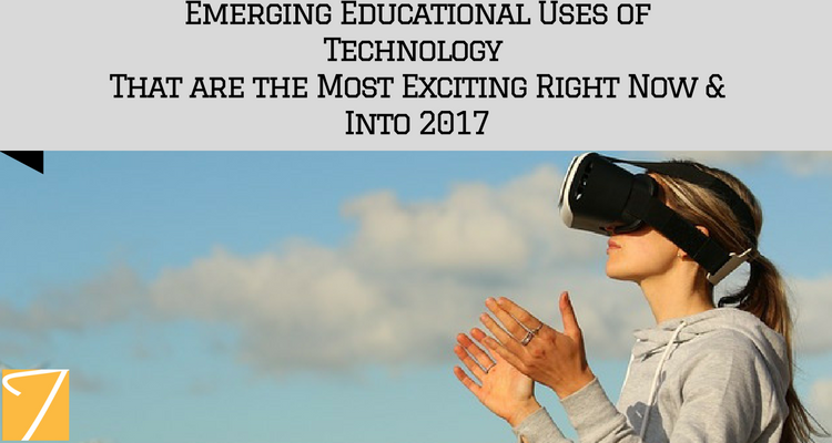 Emerging Educational Uses of Technology That are the Most Exciting Right Now & Into 2017