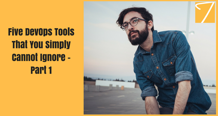 Five DevOps Tools That You Simply Cannot Ignore – Part 1