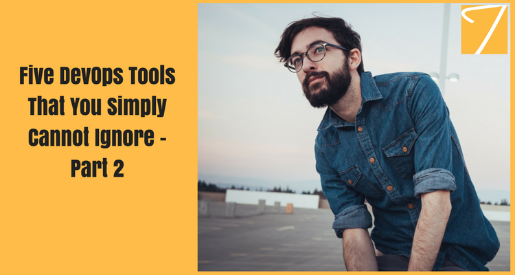 Five DevOps Tools That You Simply Cannot Ignore – Part 2