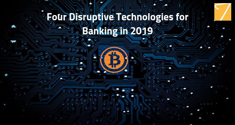 Four disruptive technologies for Banking in 2019