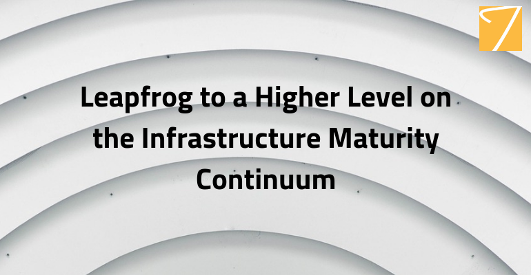 Leapfrog to a Higher Level on the Infrastructure Maturity Continuum