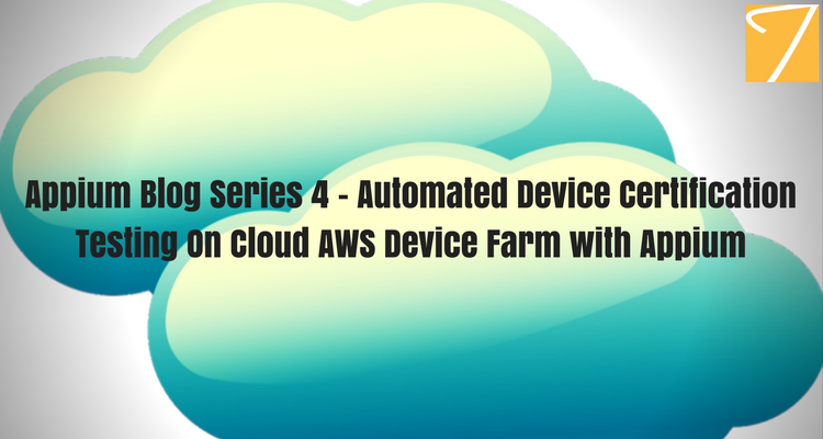 Appium Blog Series 4 – Automated Device Certification Testing On Cloud AWS Device Farm with Appium